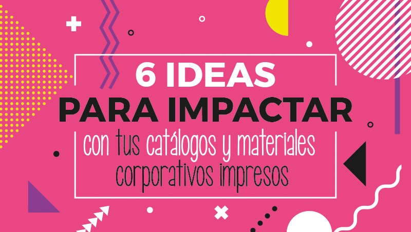 6 ideas para impactar con tus catálogos y materiales corporativos impresos