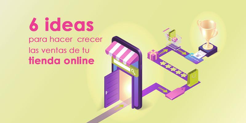 6 ideas para hacer crecer las ventas de tu tienda online